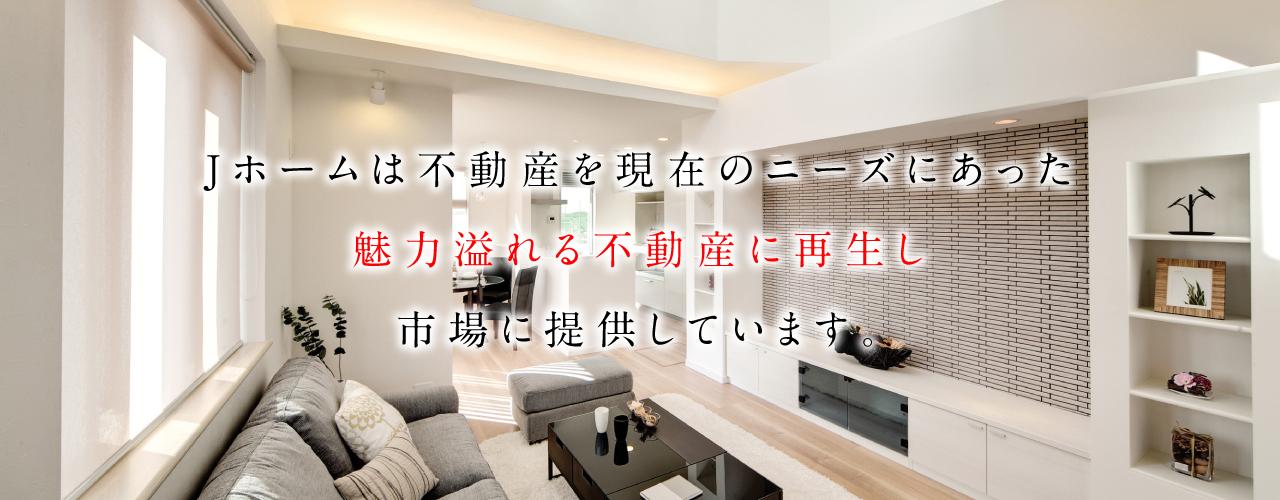Jホームは不動産を現在のニーズにあった 魅力溢れる不動産に再生し 市場に提供しています。